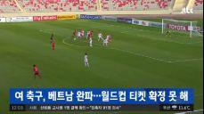 여자 축구 대표팀, 베트남 완파..월드컵 티켓 확정 못 해