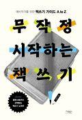 무작정 시작하는 책쓰기 : 예비작가를 위한 책쓰기 가이드 A to Z